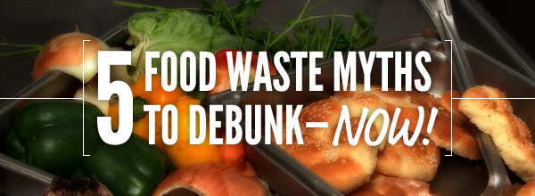5 food waste myths to debunk now!