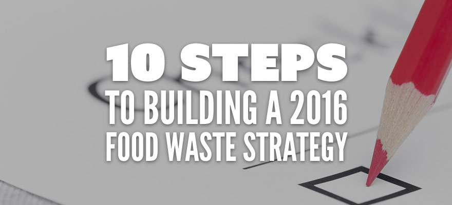 10 Steps to Building a 2016 Food Waste Strategy